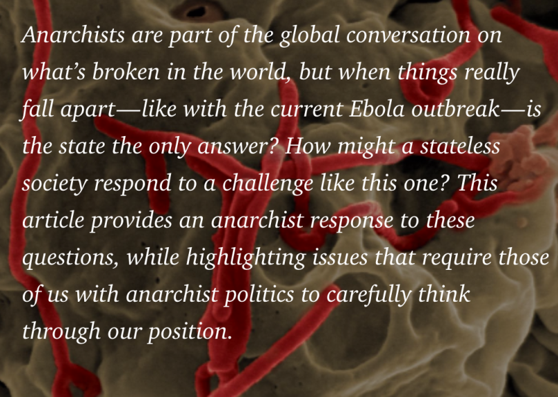 Anarchists are part of the global conversation on what's broken in the world, but when things really fall apart — like with the current Ebola outbreak — is the state the only answer? How might a stateless society respond to a challenge like this one? This article provides an anarchist response to these questions, while highlighting issues that require those of us with anarchist politics to carefully think through our position.