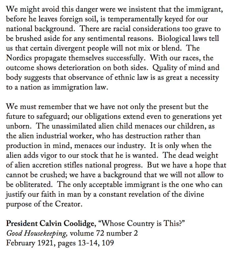 """We might avoid this danger were we insistent that the immigrant, before he leaves foreign soil, is temperamentally keyed for our national background.  There are racial considerations too grave to be brushed aside for any sentimental reasons.  Biological laws tell us that certain divergent people will not mix or blend.  The Nordics propagate themselves successfully.  With our races, the outcome shows deterioration on both sides.  Quality of mind and body suggests that observance of ethnic law is as great a necessity to a nation as immigration law.  We must remember that we have not only the present but the future to safeguard; our obligations extend even to generations yet unborn.  The unassimilated alien child menaces our children, as the alien industrial worker, who has destruction rather than production in mind, menaces our industry.  It is only when the alien adds vigor to our stock that he is wanted.  The dead weight of alien accretion stifles national progress.  But we have a hope that cannot be crushed; we have a background that we will not allow to be obliterated.  The only acceptable immigrant is the one who can justify our faith in man by a constant revelation of the divine purpose of the Creator.  President Calvin Coolidge, ""Whose Country is This?"" Good Housekeeping, volume 72 number 2 February 1921, pages 13-14, 109"""